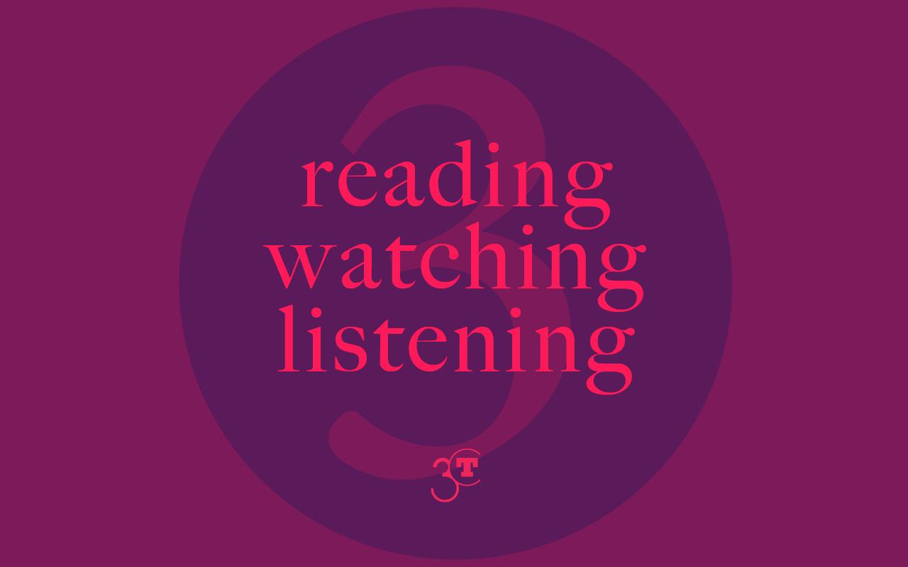 Reading, Watching, LIstening #3