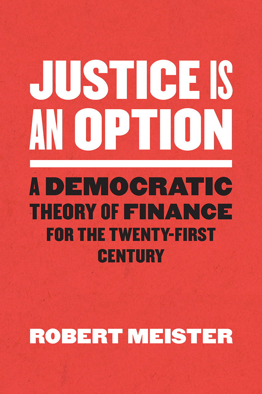 Cover of Robert Meister's book Justice Is an Option: A Democratic Theory of Finance for the Twenty-First century